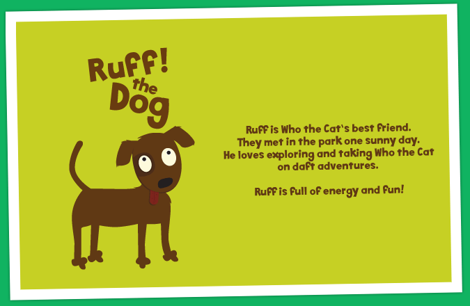 Ruff is Who the Cat's best friend. They met in the park one sunny day. He loves exploring and taking Who the Cat on daft adventures. Ruff is full of energy and fun!