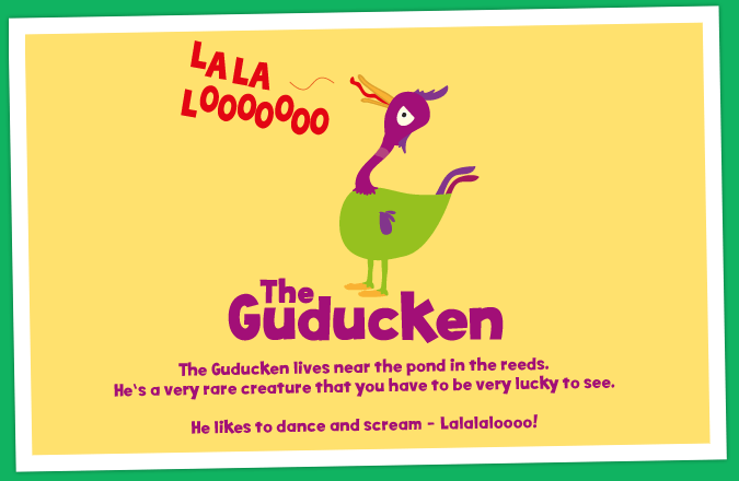 The Guducken lives near the pond in the reeds. He's a very rare creature that you have to be very lucky to see. He likes to dance and scream - Lalalaloooo!
